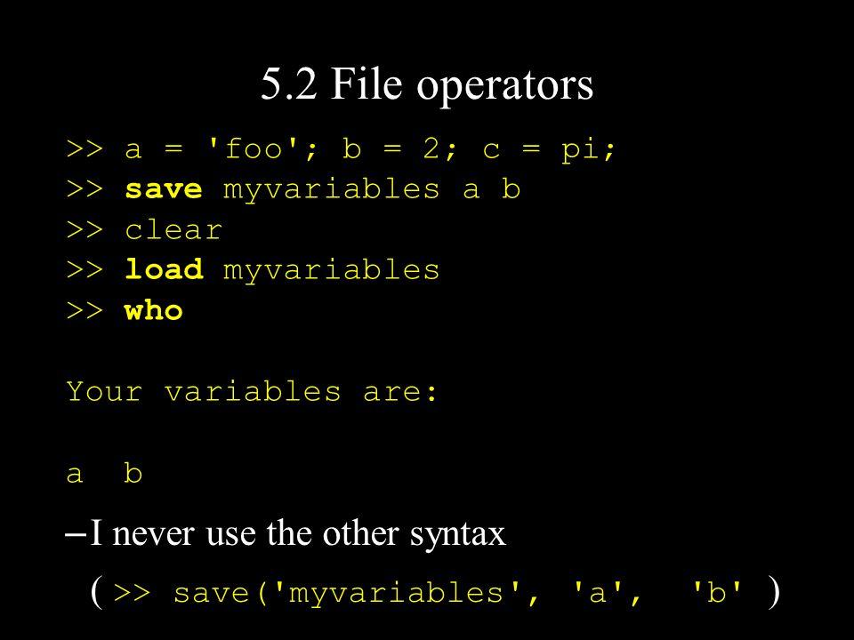 5.2 File operators >> a = 'foo'; b = 2; c = pi; >> save myvariables a b >> clear >> load myvariables >> who Your variables are: a b – I never use the