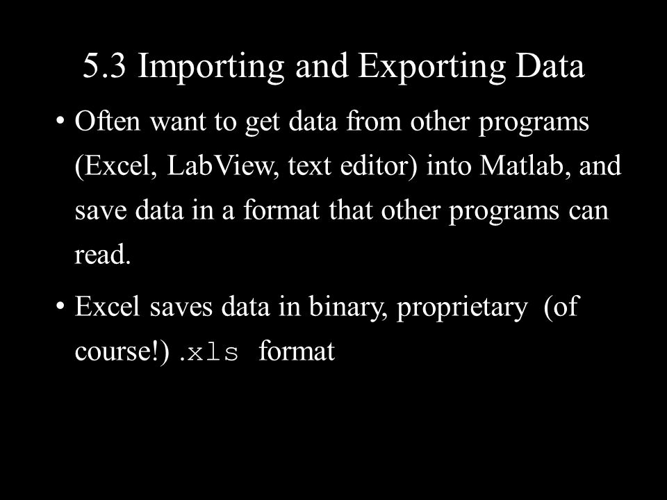 5.3 Importing and Exporting Data Often want to get data from other programs (Excel, LabView, text editor) into Matlab, and save data in a format that
