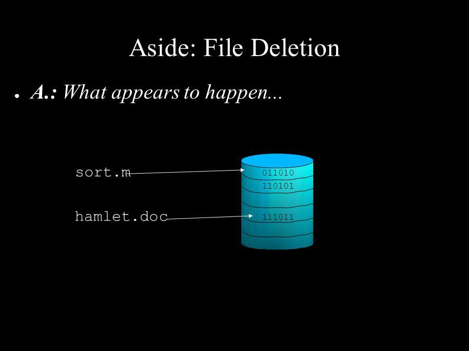 Aside: File Deletion ● A.: What appears to happen... foo.m 011010 110101 111011 hamlet.doc sort.m