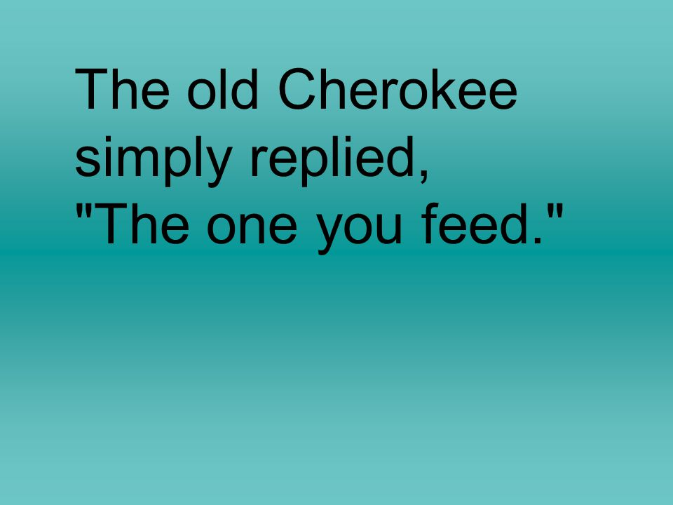 The old Cherokee simply replied,