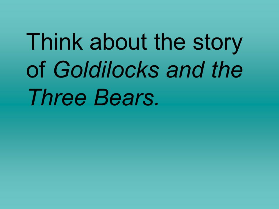 Think about the story of Goldilocks and the Three Bears.