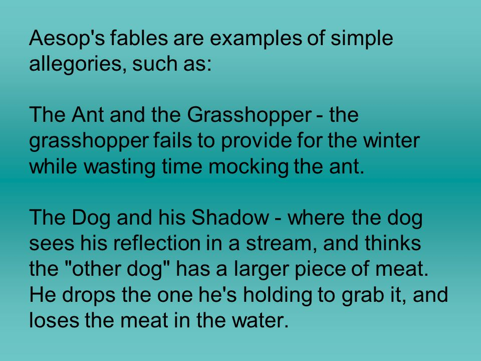 Aesop's fables are examples of simple allegories, such as: The Ant and the Grasshopper - the grasshopper fails to provide for the winter while wasting