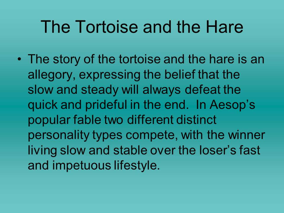 The Tortoise and the Hare The story of the tortoise and the hare is an allegory, expressing the belief that the slow and steady will always defeat the