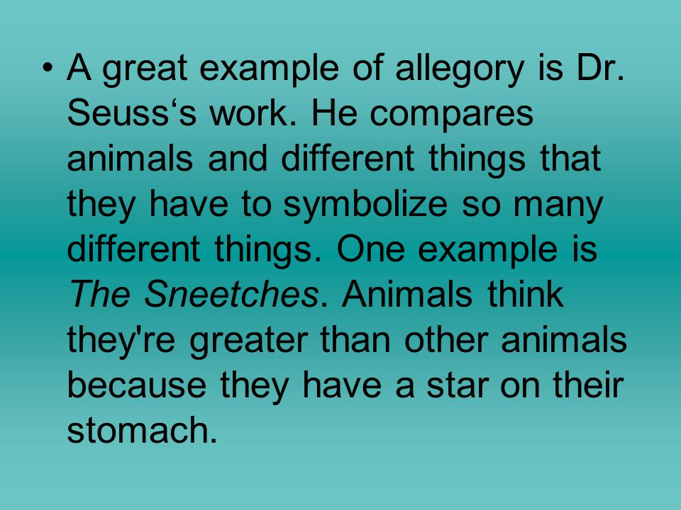 A great example of allegory is Dr. Seuss's work. He compares animals and different things that they have to symbolize so many different things. One ex