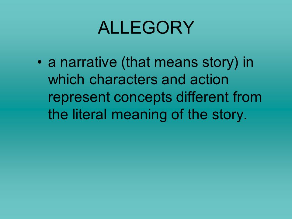 ALLEGORY Extending a metaphor (comparison) through an entire speech, passage or story so that objects, persons, and actions in the text are equated with meanings that lie outside the text.