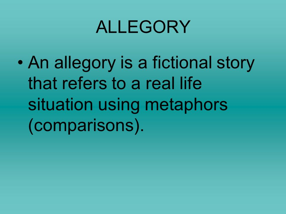 ALLEGORY An allegory is a fictional story that refers to a real life situation using metaphors (comparisons).