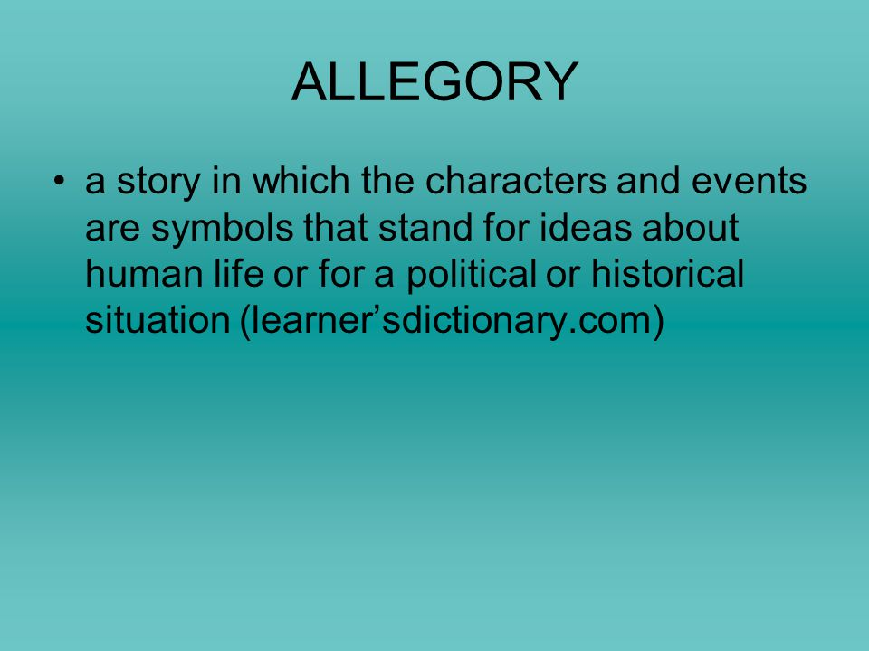 ALLEGORY a story in which the characters and events are symbols that stand for ideas about human life or for a political or historical situation (lear