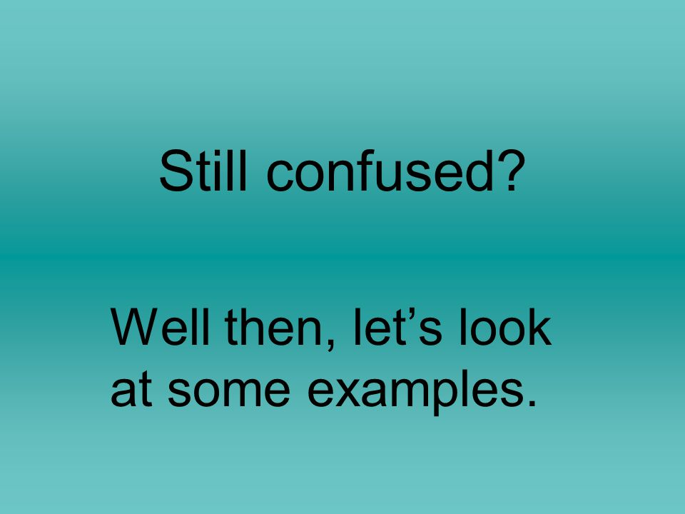 Still confused? Well then, let's look at some examples.