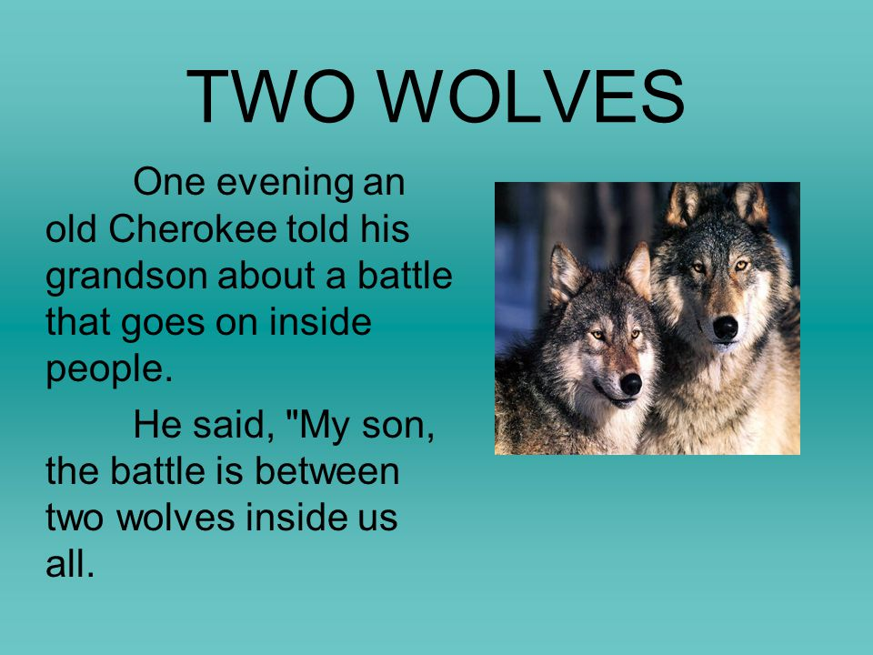 TWO WOLVES One evening an old Cherokee told his grandson about a battle that goes on inside people. He said,