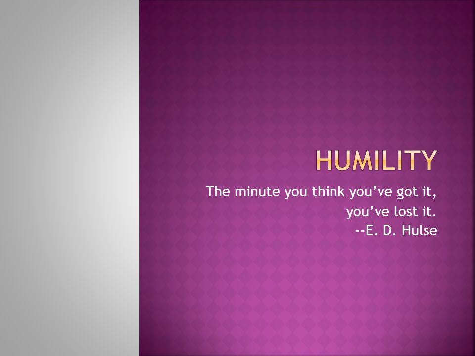 The minute you think you've got it, you've lost it. --E. D. Hulse