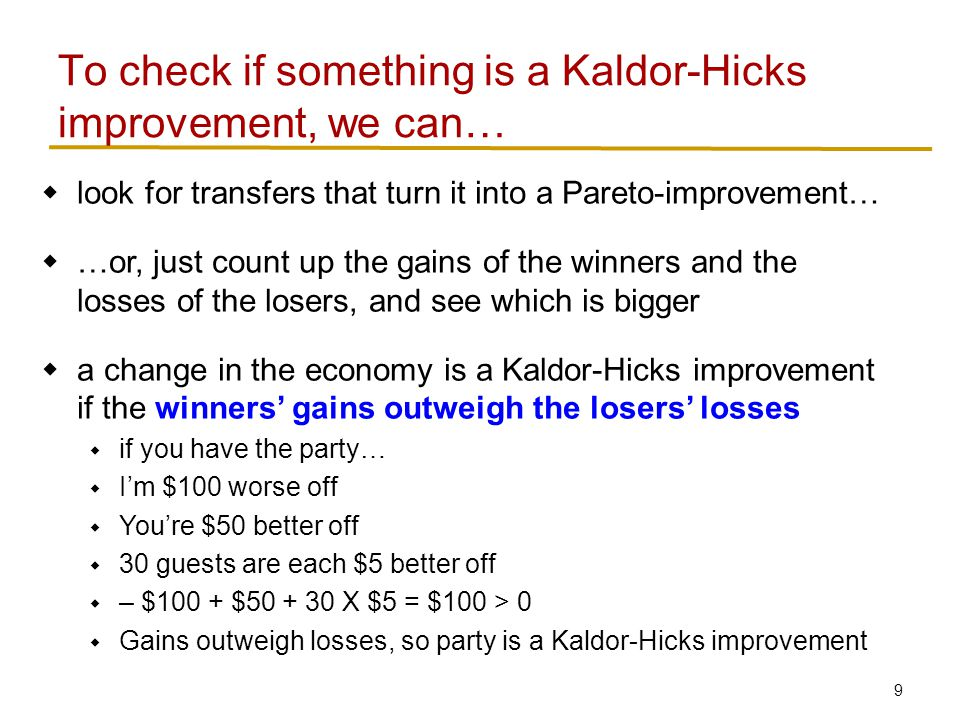 9 To check if something is a Kaldor-Hicks improvement, we can…  look for transfers that turn it into a Pareto-improvement…  …or, just count up the gains of the winners and the losses of the losers, and see which is bigger  a change in the economy is a Kaldor-Hicks improvement if the winners' gains outweigh the losers' losses  if you have the party…  I'm $100 worse off  You're $50 better off  30 guests are each $5 better off  – $100 + $50 + 30 X $5 = $100 > 0  Gains outweigh losses, so party is a Kaldor-Hicks improvement
