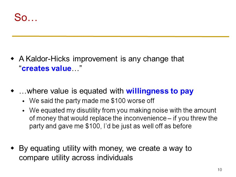 10 So…  A Kaldor-Hicks improvement is any change that creates value…  …where value is equated with willingness to pay  We said the party made me $100 worse off  We equated my disutility from you making noise with the amount of money that would replace the inconvenience – if you threw the party and gave me $100, I'd be just as well off as before  By equating utility with money, we create a way to compare utility across individuals