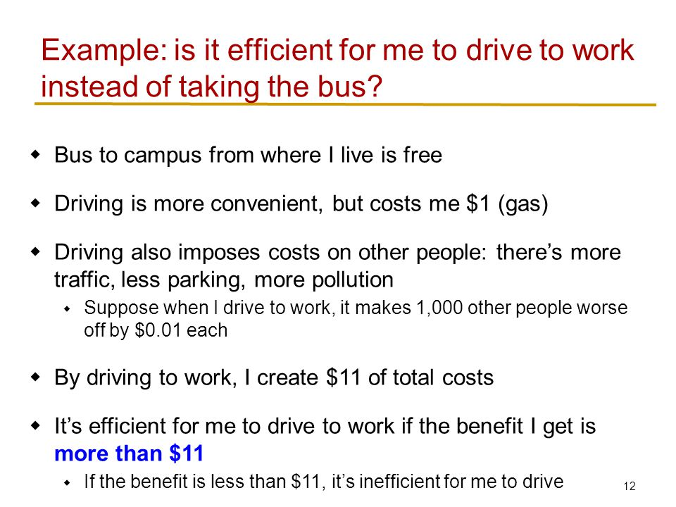12 Example: is it efficient for me to drive to work instead of taking the bus.