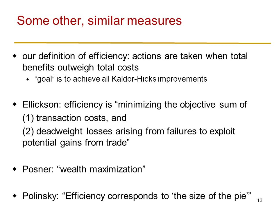 13  our definition of efficiency: actions are taken when total benefits outweigh total costs  goal is to achieve all Kaldor-Hicks improvements  Ellickson: efficiency is minimizing the objective sum of (1) transaction costs, and (2) deadweight losses arising from failures to exploit potential gains from trade  Posner: wealth maximization  Polinsky: Efficiency corresponds to 'the size of the pie' Some other, similar measures