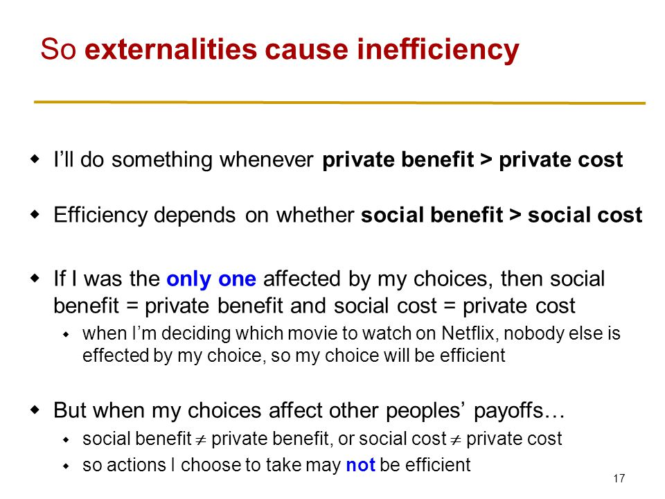 17 So externalities cause inefficiency  I'll do something whenever private benefit > private cost  Efficiency depends on whether social benefit > social cost  If I was the only one affected by my choices, then social benefit = private benefit and social cost = private cost  when I'm deciding which movie to watch on Netflix, nobody else is effected by my choice, so my choice will be efficient  But when my choices affect other peoples' payoffs…  social benefit  private benefit, or social cost  private cost  so actions I choose to take may not be efficient