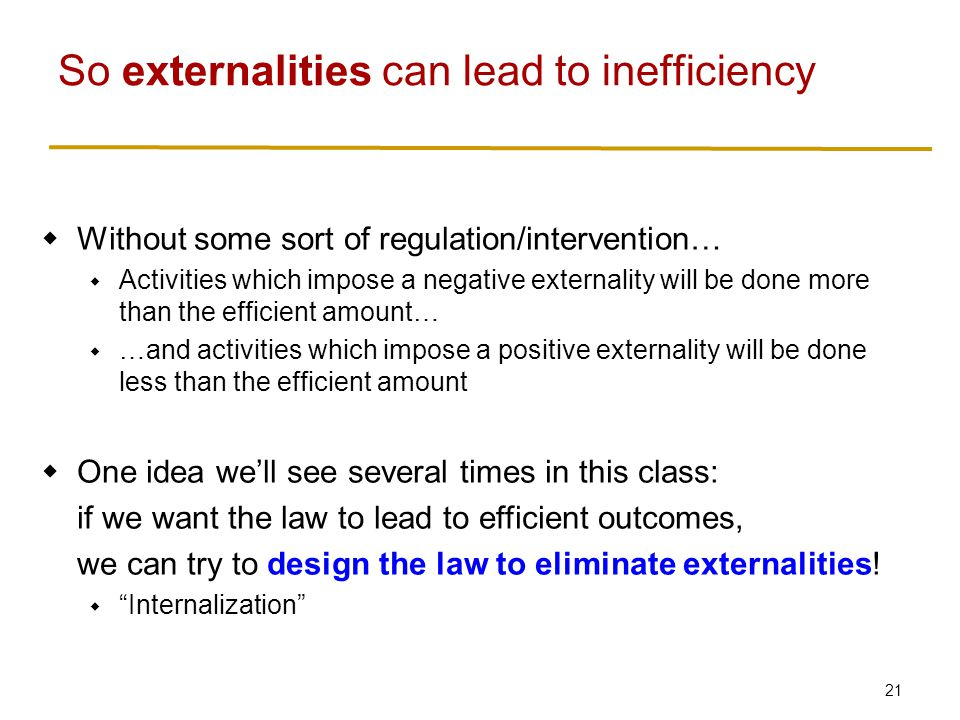 21  Without some sort of regulation/intervention…  Activities which impose a negative externality will be done more than the efficient amount…  …and activities which impose a positive externality will be done less than the efficient amount  One idea we'll see several times in this class: if we want the law to lead to efficient outcomes, we can try to design the law to eliminate externalities.