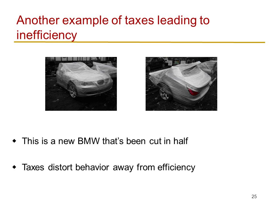 25  This is a new BMW that's been cut in half  Taxes distort behavior away from efficiency Another example of taxes leading to inefficiency