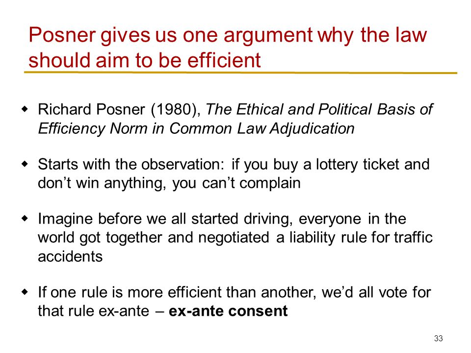 33  Richard Posner (1980), The Ethical and Political Basis of Efficiency Norm in Common Law Adjudication  Starts with the observation: if you buy a lottery ticket and don't win anything, you can't complain  Imagine before we all started driving, everyone in the world got together and negotiated a liability rule for traffic accidents  If one rule is more efficient than another, we'd all vote for that rule ex-ante – ex-ante consent Posner gives us one argument why the law should aim to be efficient
