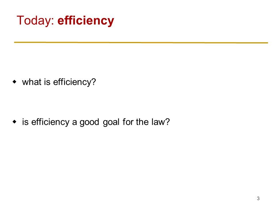 3  what is efficiency  is efficiency a good goal for the law Today: efficiency