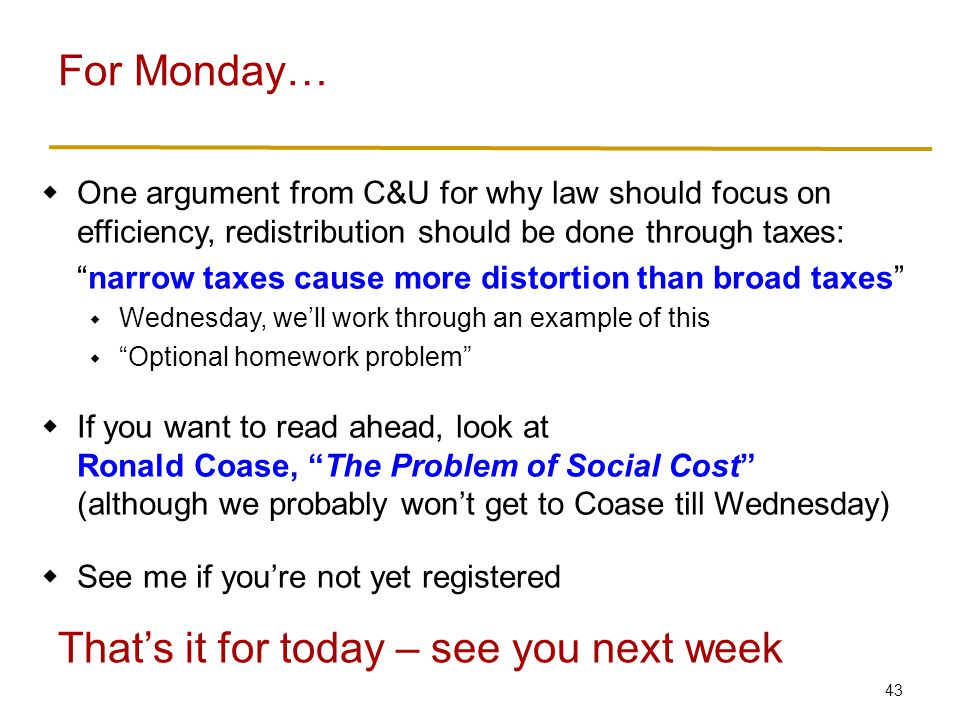 43  One argument from C&U for why law should focus on efficiency, redistribution should be done through taxes: narrow taxes cause more distortion than broad taxes  Wednesday, we'll work through an example of this  Optional homework problem  If you want to read ahead, look at Ronald Coase, The Problem of Social Cost (although we probably won't get to Coase till Wednesday)  See me if you're not yet registered For Monday… That's it for today – see you next week