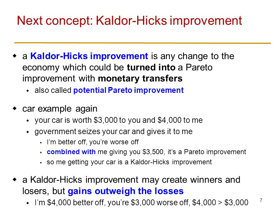 7  a Kaldor-Hicks improvement is any change to the economy which could be turned into a Pareto improvement with monetary transfers  also called potential Pareto improvement  car example again  your car is worth $3,000 to you and $4,000 to me  government seizes your car and gives it to me  I'm better off, you're worse off  combined with me giving you $3,500, it's a Pareto improvement  so me getting your car is a Kaldor-Hicks improvement  a Kaldor-Hicks improvement may create winners and losers, but gains outweigh the losses  I'm $4,000 better off, you're $3,000 worse off, $4,000 > $3,000 Next concept: Kaldor-Hicks improvement