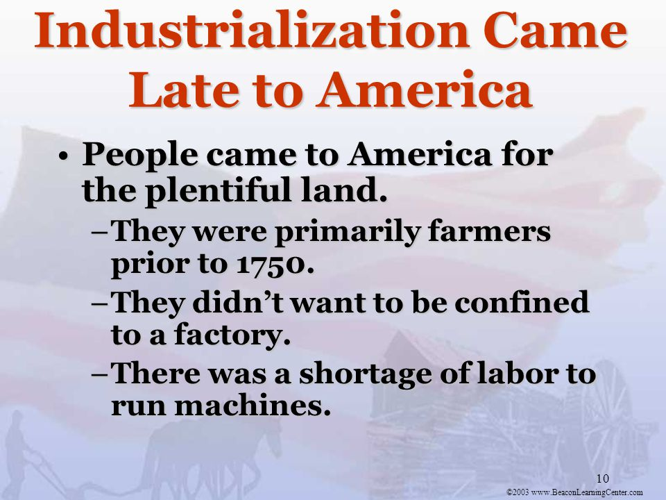 ©2003 www.BeaconLearningCenter.com 10 Industrialization Came Late to America People came to America for the plentiful land.People came to America for the plentiful land.