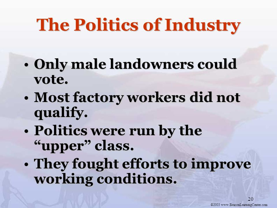 ©2003 www.BeaconLearningCenter.com 20 The Politics of Industry Only male landowners could vote.Only male landowners could vote.