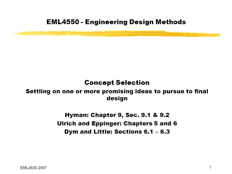 EML4550 2007 1 EML4550 - Engineering Design Methods Concept Selection Settling on one or more promising ideas to pursue to final design Hyman: Chapter 9, Sec.