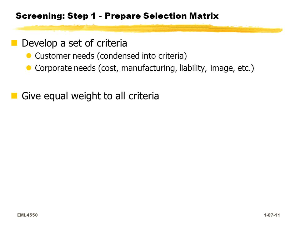 EML4550 1-07-11 Screening: Step 1 - Prepare Selection Matrix nDevelop a set of criteria lCustomer needs (condensed into criteria) lCorporate needs (cost, manufacturing, liability, image, etc.) nGive equal weight to all criteria