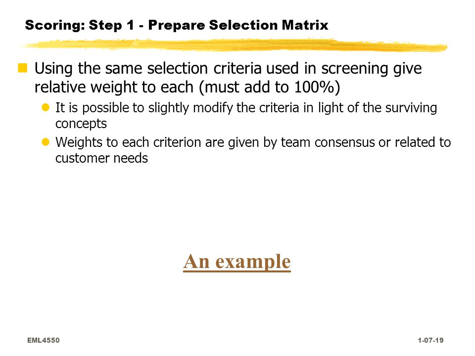 EML4550 1-07-19 Scoring: Step 1 - Prepare Selection Matrix nUsing the same selection criteria used in screening give relative weight to each (must add to 100%) lIt is possible to slightly modify the criteria in light of the surviving concepts lWeights to each criterion are given by team consensus or related to customer needs An example
