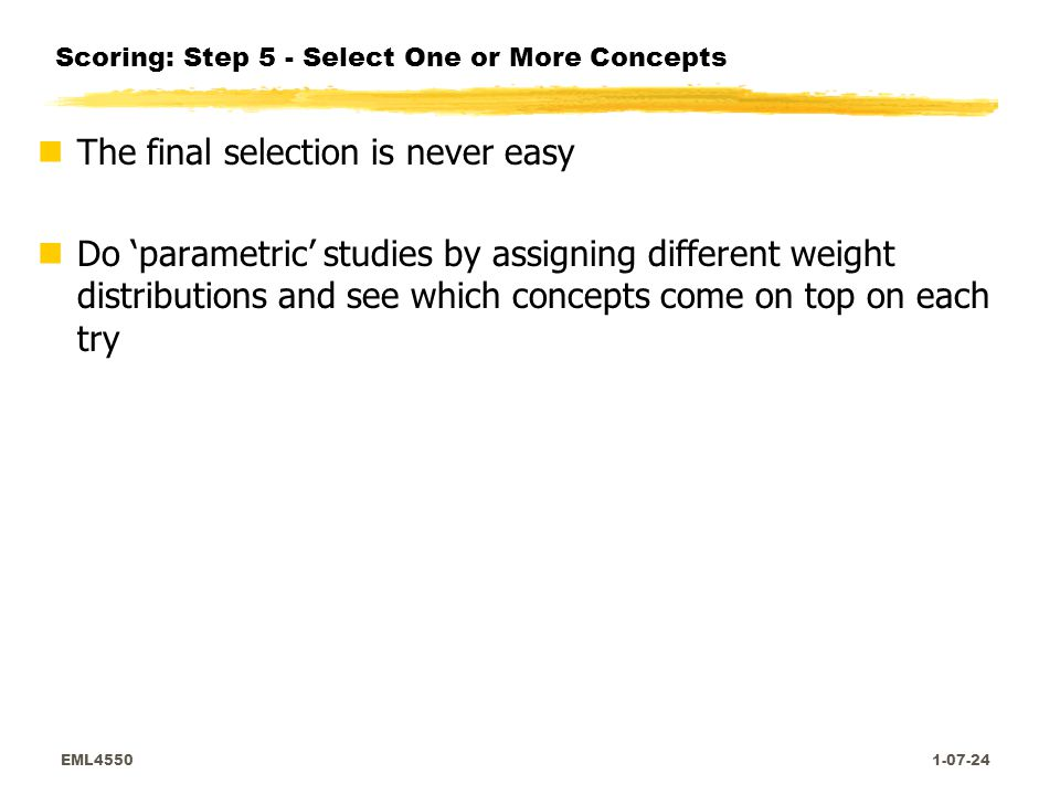 EML4550 1-07-24 Scoring: Step 5 - Select One or More Concepts nThe final selection is never easy nDo 'parametric' studies by assigning different weight distributions and see which concepts come on top on each try