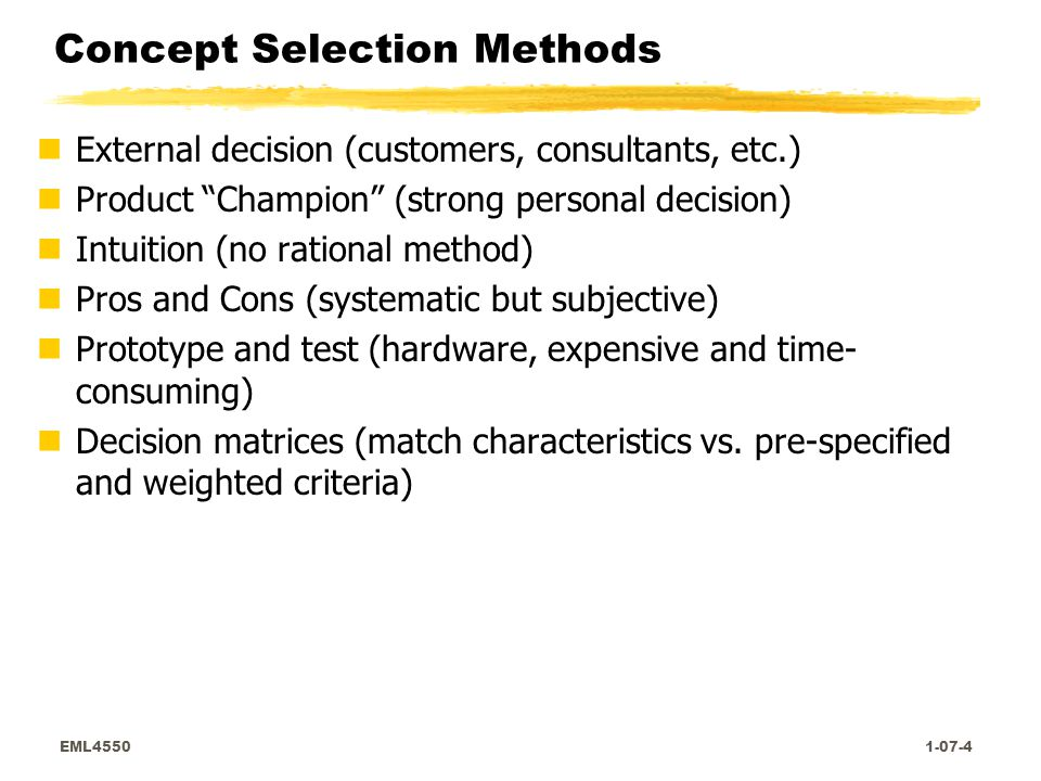 EML4550 1-07-4 Concept Selection Methods nExternal decision (customers, consultants, etc.) nProduct Champion (strong personal decision) nIntuition (no rational method) nPros and Cons (systematic but subjective) nPrototype and test (hardware, expensive and time- consuming) nDecision matrices (match characteristics vs.