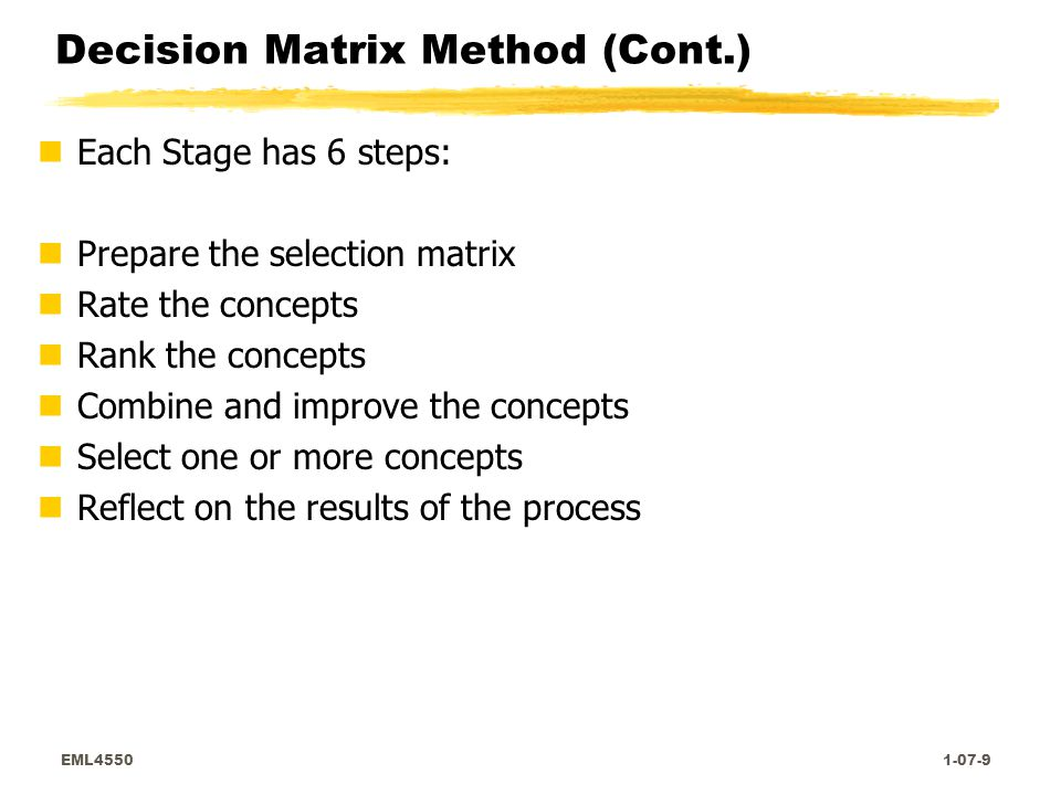 EML4550 1-07-9 Decision Matrix Method (Cont.) nEach Stage has 6 steps: nPrepare the selection matrix nRate the concepts nRank the concepts nCombine and improve the concepts nSelect one or more concepts nReflect on the results of the process