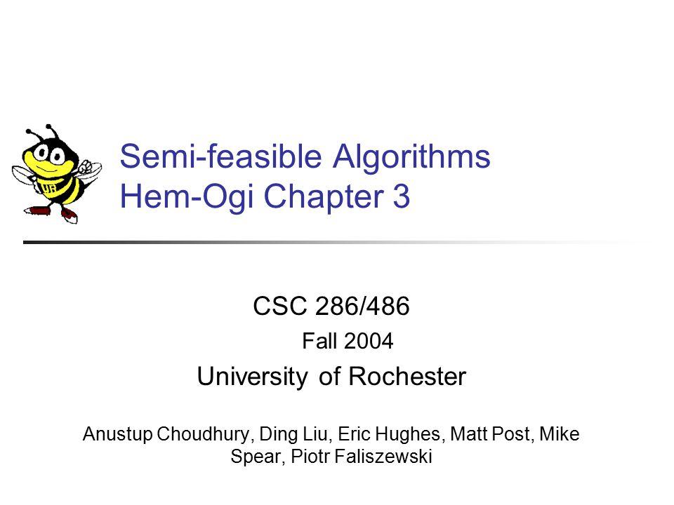Semi-feasible Algorithms Hem-Ogi Chapter 3 Section 3.3 Brought to you by: Anustup Choudhury, Ding Liu, Eric Hughes, Matt Post, Mike Spear, Piotr Faliszewski