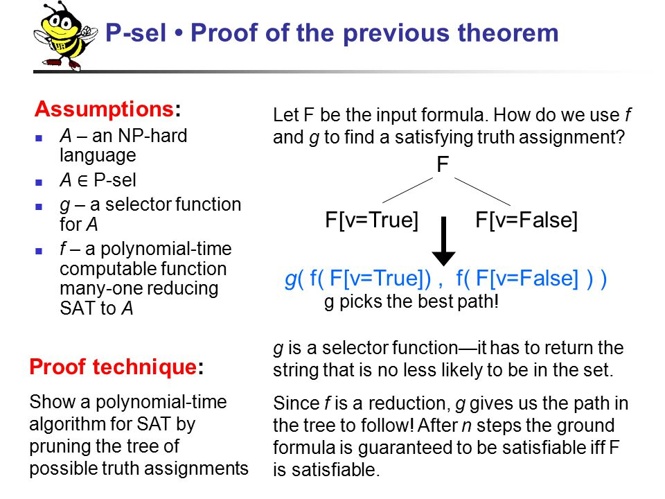 Assumptions: A – an NP-hard language A ∈ P-sel g – a selector function for A f – a polynomial-time computable function many-one reducing SAT to A P-sel Proof of the previous theorem Proof technique: Show a polynomial-time algorithm for SAT by pruning the tree of possible truth assignments Let F be the input formula.