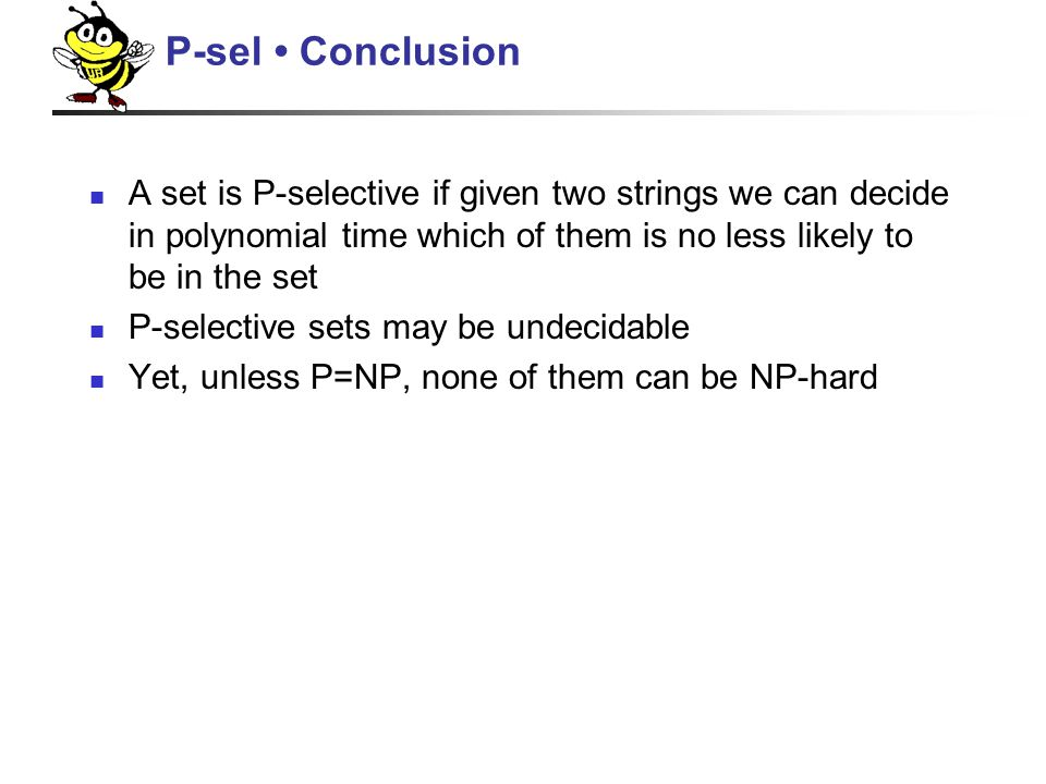 A set is P-selective if given two strings we can decide in polynomial time which of them is no less likely to be in the set P-selective sets may be undecidable Yet, unless P=NP, none of them can be NP-hard P-sel Conclusion