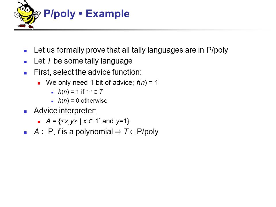Let us formally prove that all tally languages are in P/poly Let T be some tally language First, select the advice function: We only need 1 bit of advice; f(n) = 1 h(n) = 1 if 1 n ∈ T h(n) = 0 otherwise Advice interpreter: A = { | x ∈ 1 * and y=1} A ∈ P, f is a polynomial ⇒ T ∈ P/poly P/poly Example