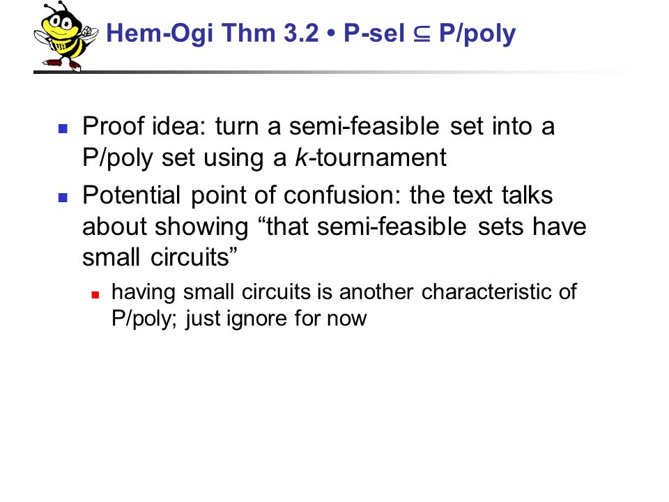 Proof idea: turn a semi-feasible set into a P/poly set using a k-tournament Potential point of confusion: the text talks about showing that semi-feasible sets have small circuits having small circuits is another characteristic of P/poly; just ignore for now Hem-Ogi Thm 3.2 P-sel ⊆ P/poly