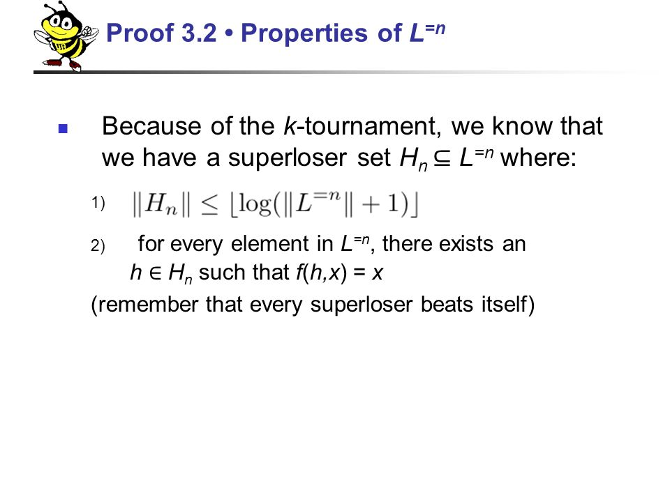 Because of the k-tournament, we know that we have a superloser set H n ⊆ L =n where: 1) 2) for every element in L =n, there exists an h ∈ H n such that f(h,x) = x (remember that every superloser beats itself) Proof 3.2 Properties of L =n