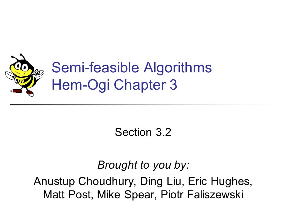 Semi-feasible Algorithms Hem-Ogi Chapter 3 Section 3.2 Brought to you by: Anustup Choudhury, Ding Liu, Eric Hughes, Matt Post, Mike Spear, Piotr Faliszewski