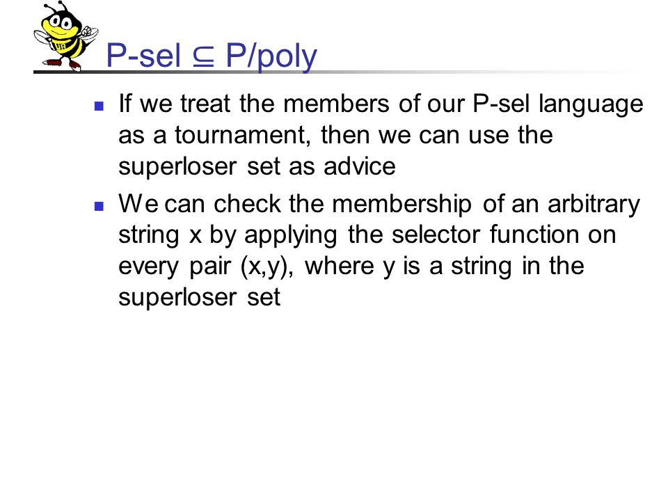P-sel ⊆ P/poly If we treat the members of our P-sel language as a tournament, then we can use the superloser set as advice We can check the membership of an arbitrary string x by applying the selector function on every pair (x,y), where y is a string in the superloser set