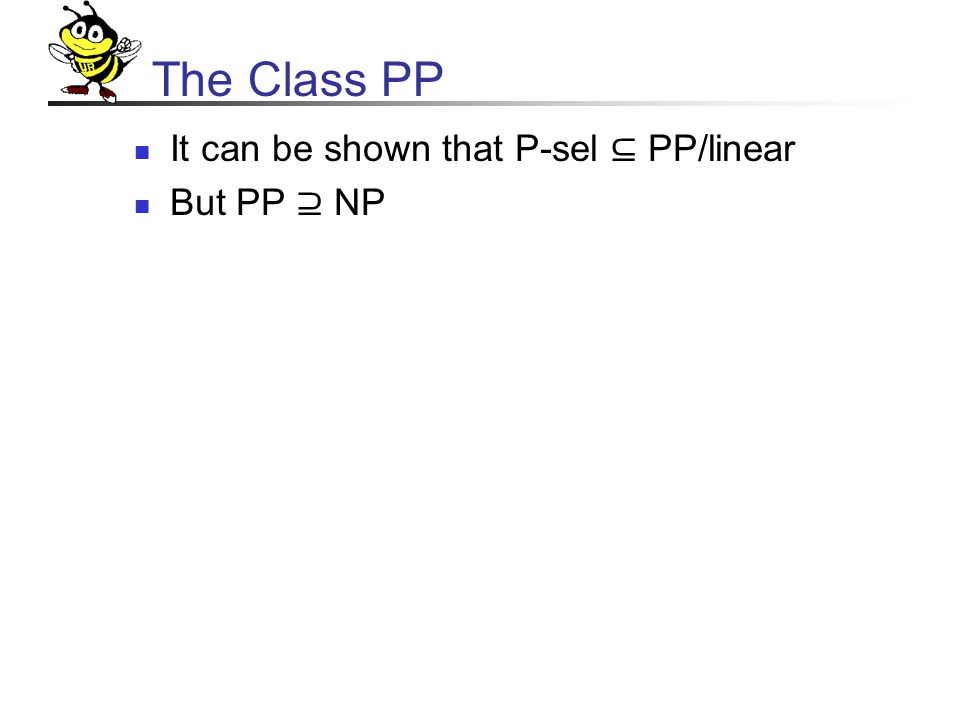 The Class PP It can be shown that P-sel ⊆ PP/linear But PP ⊇ NP