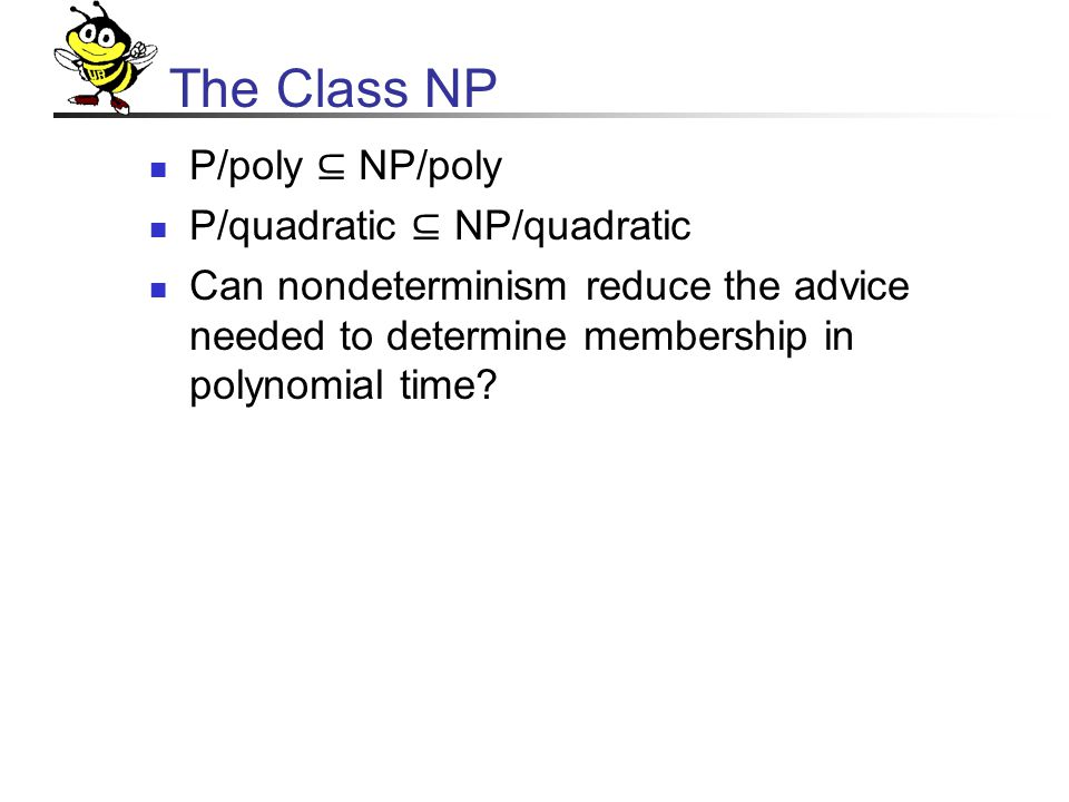 The Class NP P/poly ⊆ NP/poly P/quadratic ⊆ NP/quadratic Can nondeterminism reduce the advice needed to determine membership in polynomial time