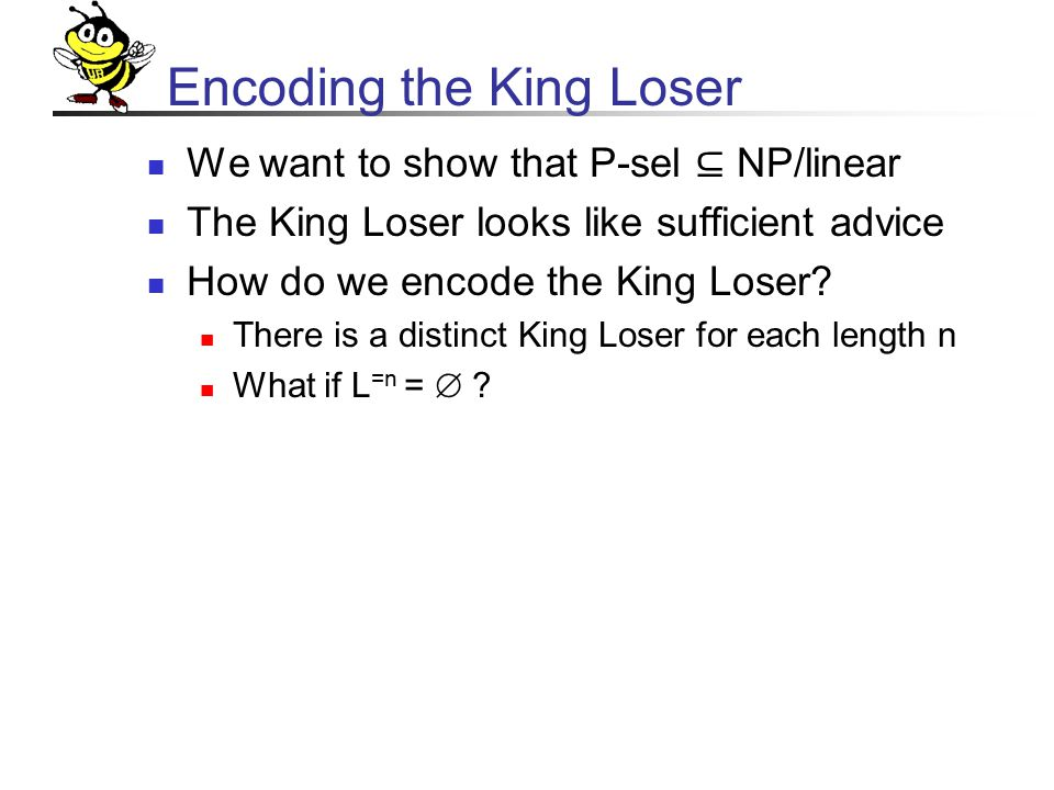 Encoding the King Loser We want to show that P-sel ⊆ NP/linear The King Loser looks like sufficient advice How do we encode the King Loser.