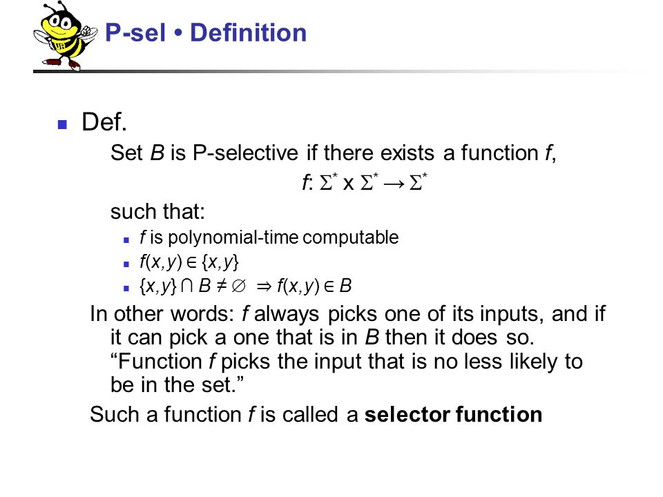 Def. Set B is P-selective if there exists a function f, f:  * x  * →  * such that: f is polynomial-time computable f(x,y) ∈ {x,y} {x,y} ∩ B ≠ ∅ ⇒ f
