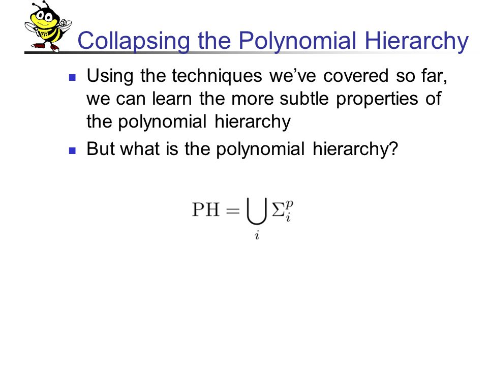 Collapsing the Polynomial Hierarchy Using the techniques we've covered so far, we can learn the more subtle properties of the polynomial hierarchy But what is the polynomial hierarchy