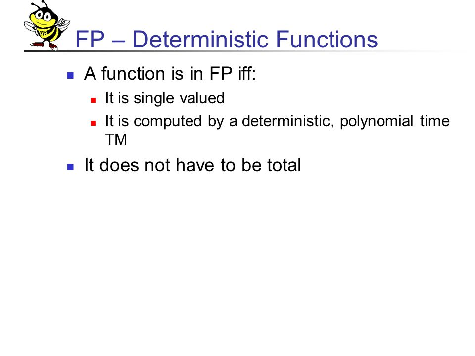 FP – Deterministic Functions A function is in FP iff: It is single valued It is computed by a deterministic, polynomial time TM It does not have to be total