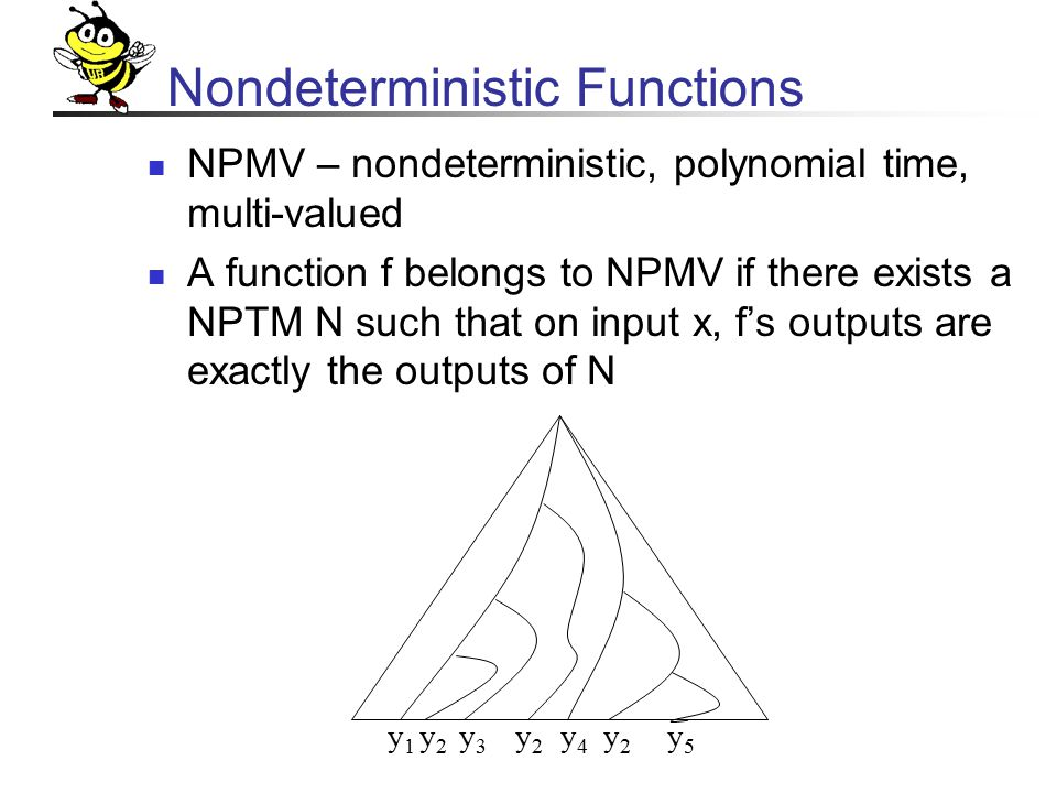 Nondeterministic Functions NPMV – nondeterministic, polynomial time, multi-valued A function f belongs to NPMV if there exists a NPTM N such that on input x, f's outputs are exactly the outputs of N y1y1 y2y2 y3y3 y2y2 y4y4 y2y2 y5y5