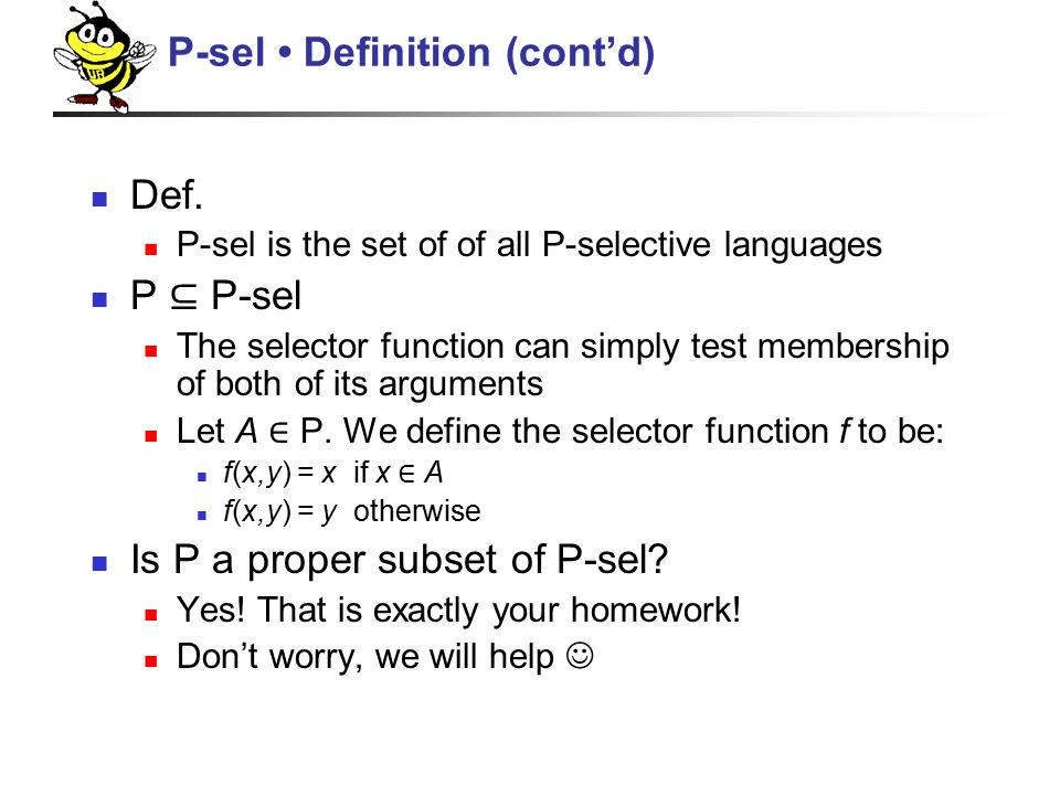 Def. P-sel is the set of of all P-selective languages P ⊆ P-sel The selector function can simply test membership of both of its arguments Let A ∈ P. W