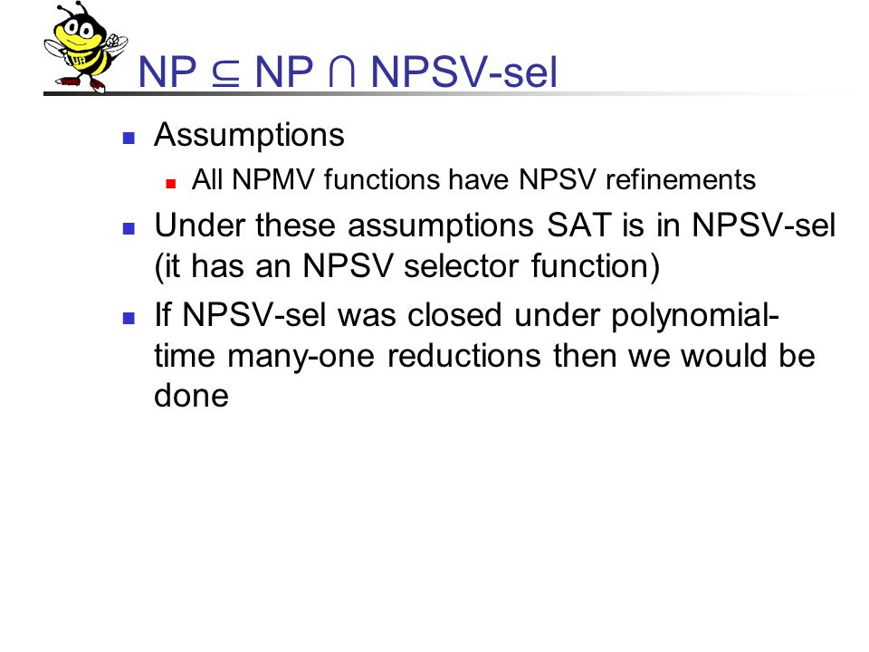NP ⊆ NP ∩ NPSV-sel Assumptions All NPMV functions have NPSV refinements Under these assumptions SAT is in NPSV-sel (it has an NPSV selector function) If NPSV-sel was closed under polynomial- time many-one reductions then we would be done